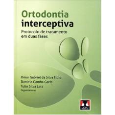 Ortodontia Interceptiva - Protocolo de Tratamento Em Duas Fases - Silva Filho, Omar Gabriel Da; Garib, Daniela Gamba; Lara, Tulio Silva - 9788536701776