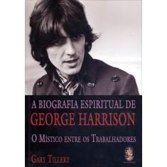 A Biografia Espiritual de George Harrison - o Místico Entre Os Trabalhadores - Tillery, Gary - 9788537008034