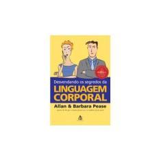 Desvendando os Segredos da Linguagem Corporal - Pease, Allan; Pease, Barbara - 9788575421826