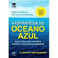 A Estratégia do Oceano Azul - Como Criar Novos Mercados e Tornar A Concorrência Irrelevante - 2ª Ed. - Kim, W. Chan; Mauborgne, Renée - 9788535284218