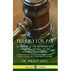 Imagem de Perjury for Pay: An Expos? of the Methods and Criminal Cunning of the Modern Malingerer; A Legal History of Personal Injury Court Cases vs. Railroad Companies in the 1800s (Hardcover)