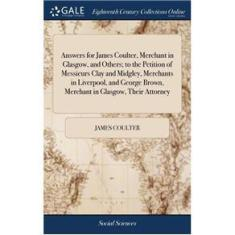 Imagem de Answers for James Coulter, Merchant in Glasgow, and Others; to the Petition of Messieurs Clay and Midgley, Merchants in Liverpool, and George Brown,