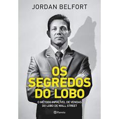 Os Segredos do Lobo. O Método Infalível de Venda do Lobo de Wall Street - Jordan Belford - 9788542212426