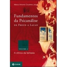 Fundamentos da Psicanálise de Freud a Lacan - Vol. 2 - A Clínica da Fantasia - Jorge, Marco Antonio Coutinho - 9788537802762