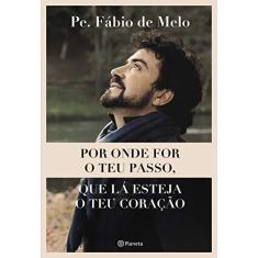 Por onde for o teu passo, que lá esteja o teu coração - Pe. Fábio De Melo - 9788542215496
