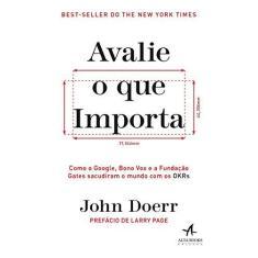Imagem de Avalie o que Importa: Como o Google, Bono Vox e a Fundação Gates Sacudiram o Mundo com os OKRs - John Doerr - 9788550804552