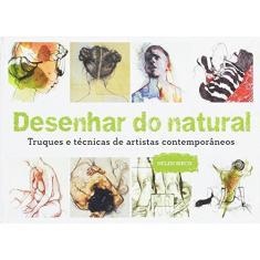 Desenhar do Natural: Truques e Técnicas de Artistas Contemporâneos - Helen Birch - 9788584520831