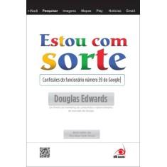 Estou Com Sorte - As Confissões do Funcionário Número 59 do Google - Douglas Edwards - 9788581630021