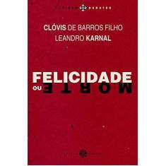 Felicidade ou Morte - Col. Papirus Debates - Barros Filho, Clóvis De; Karnal, Leandro - 9788561773892