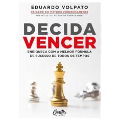 Decida Vencer: Enriqueça com a Melhor Fórmula de Sucesso de Todos os Tempos - Volpato, Eduardo -  9788545203896