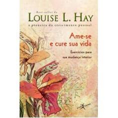 Ame-se E Cure Sua Vida - Exercícios Para Sua Mudança Interior - Col. De Bolso - Hay, Louise - 9788581030036
