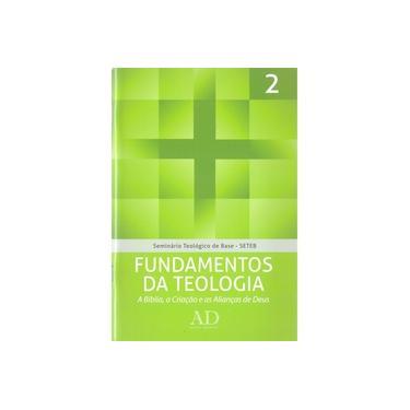 Fundamentos da Teologia. A Bíblia, a Criação e as Alianças de Deus - Volume 2. Coleção Seminário Teológico de Base (SETEB) - John Mcalister - 9788563428257