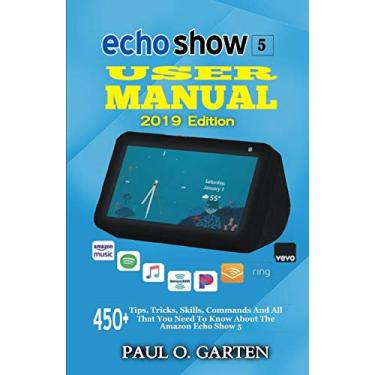 Echo Show 5 User Manual 2019 Edition: 450+ Tips, Tricks, Skills, Commands And All That You Need To Know About The Amazon Echo Show 5