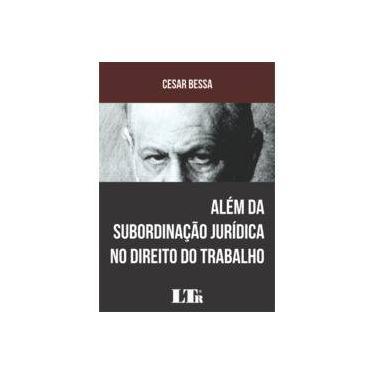 Além da Subordinação Jurídica no Direito do Trabalho - Cesar Bessa - 9788536191096