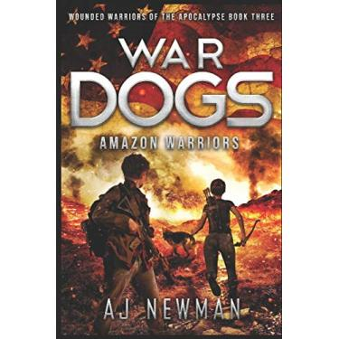 War Dogs Amazon Warriors: Wounded Warriors of the Apocalypse: Post-Apocalyptic Survival Fiction: 3