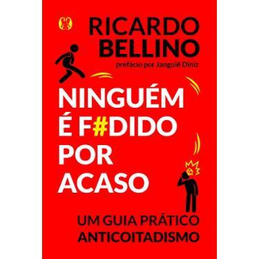 Ninguém É F#dido Por Acaso - Um Guia Prático Anticoitadismo - Ricardo Bellino - 9788568014820