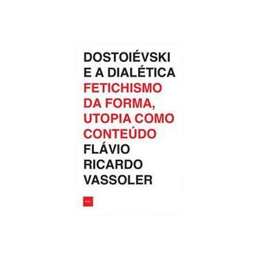 Dostoiévski e a dialética: Fetichismo da forma, utopia como conteúdo - Flávio Ricardo Vassoler - 9788577155910
