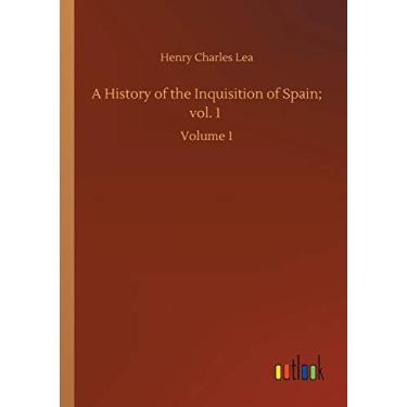 A History of the Inquisition of Spain; vol. 1: Volume 1