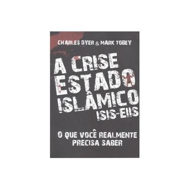 A Crise Estado Islâmico - Isis-Eiis - Dyer, Charles; Tobey, Mark - 9788581581040