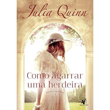 Como Agarrar uma Herdeira - Vol.1 - Série Agentes da Coroa - Julia Quinn - 9788580417593