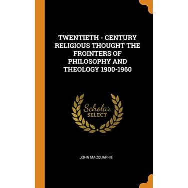 TWENTIETH - CENTURY RELIGIOUS THOUGHT THE FROINTERS OF PHILOSOPHY AND THEOLOGY 1900-1960