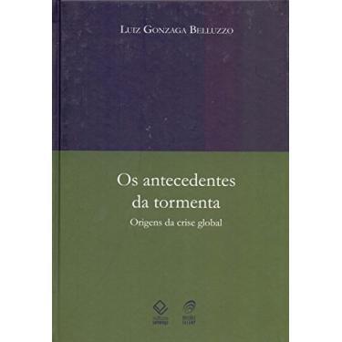 Os Antecedentes da Tormenta - Origens da Crise Global - Belluzzo, Luiz Gonzaga - 9788571399617