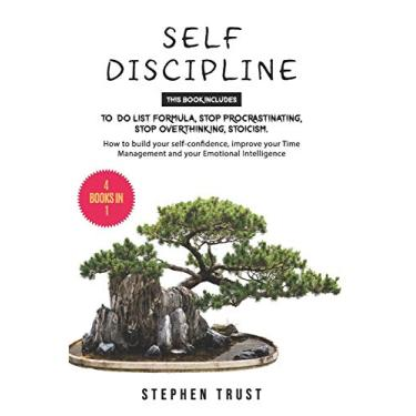 Self-Discipline: 4 Books in 1: To do List Formula, Stop Procrastinating, Stop Overthinking, Stoicism. How to Build your Self-Confidence, Improve your Time Management and your Emotional Intelligence