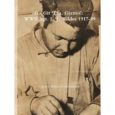 Go Git 'Em, Gizmo!: WWII Sgt. L. J. Wildes 1917-99