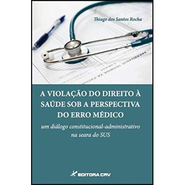 A Violação do Direito à Saúde Sob a Perspectiva do Erro Médico - Thiago Dos Santos Rocha - 9788544407332