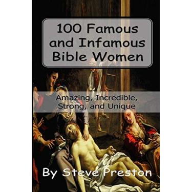 100 Famous and Infamous Bible Women: Amazing, Incredible, Strong, and Unique