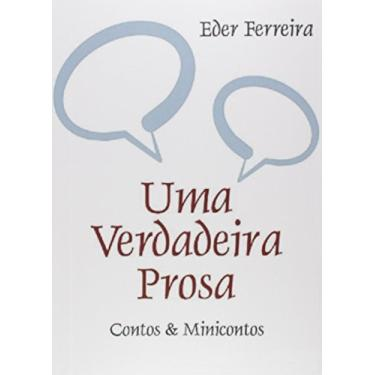 Uma Verdadeira Prosa. Contos & Minicontos - Eder Ferreira - 9788579101625