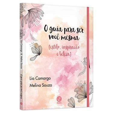 O Guia Para Ser Você Mesma (Estilo, Inspiração e Beleza) - Camargo, Lia;souza, Melina; - 9788501107640