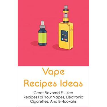 Imagem de Vape Recipes Ideas: Great Flavored E-Juice Recipes For Your Vapes, Electronic Cigarettes, And E-Hookahs: Amazing E-Liquid Recipe