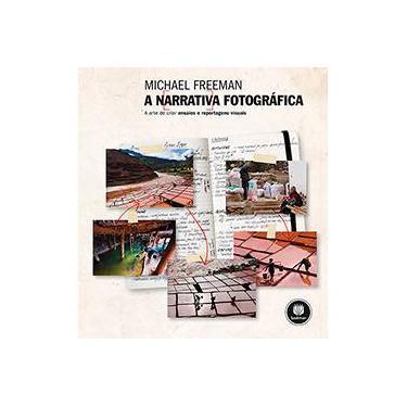 A Narrativa Fotográfica: A Arte de Criar Ensaios e Reportagens Visuais - Michael Freeman - 9788582602294
