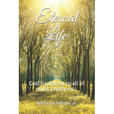 Eternal Life: God's solution to all of man's problems...