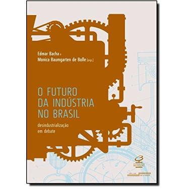 O Futuro da Indústria No Brasil - Desindustrialização Em Debate - Bacha, Edmar - 9788520011652