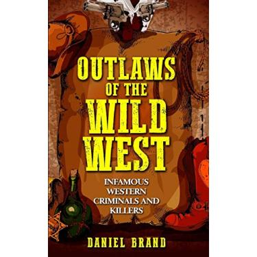Outlaws of the Wild West: Infamous Western Criminals and Killers
