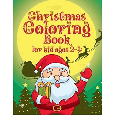 Christmas Coloring Book for Kids Ages 2-4: Let Your Kid Decorate A Fantastic Holiday Just By Crayons Gift from Mom Dad for Kids