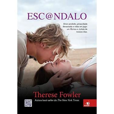 Esc@ndalo - Amor Proibido, Privacidade Devassada e Vidas Em Jogo: Um Romeu e Julieta do Nossos Dias - Fowler, Therese - 9788581633176