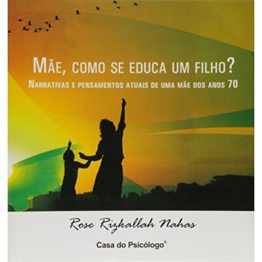 Mãe, Como Se Educa Um Filho? - Rosemarie R. Nahas - 9788573966220