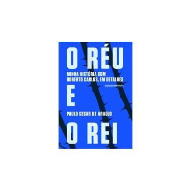 O Réu e o Rei: Minha História com Roberto Carlos, em Detalhes - Paulo César Araújo - 9788535924435
