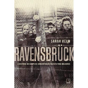 Ravensbruck - A História do Campo de Concentração Nazista Para Mulheres - Helm, Sarah - 9788501085719