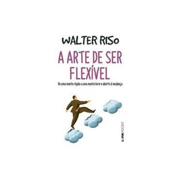 A Arte De Ser Flexível - De Uma Mente Rígida A Uma Mente Livre E Aberta À Mudança - Riso, Walter - 9788525437297