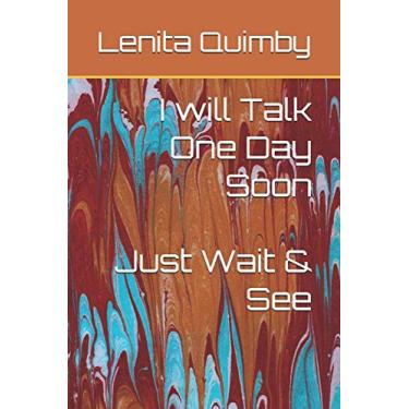 I will Talk One Day Soon: Just Wait & See