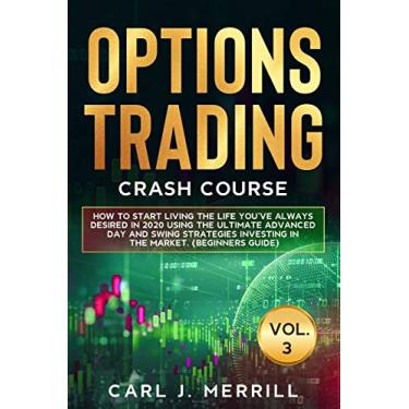 Options Trading Crash Course: VOL. 3: How To Start Living The Life You've Always Desired In 2020 Using The Ultimate Advanced day And Swing Strategies Investing In The Market (Beginners Guide)