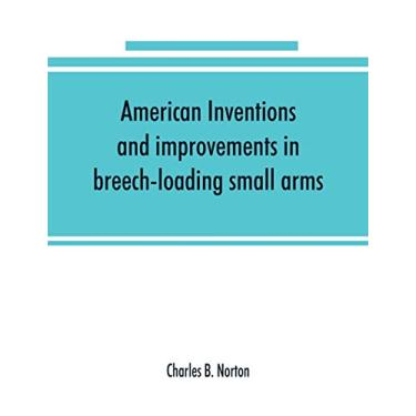 American inventions and improvements in breech-loading small arms, heavy ordnance, machine guns, magazine arms, fixed ammunition, pistols, ... of war, including a chapter on sporting arms