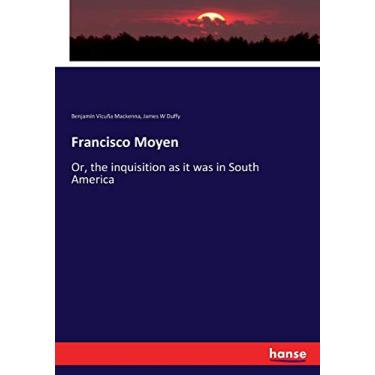 Francisco Moyen: Or, the inquisition as it was in South America