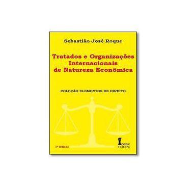Tratados e Organizações Internacionais de Natureza Econômica - Col. Elementos de Direito - Roque, Sebastião José - 9788527412926
