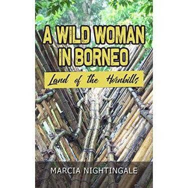 A Wild Woman in Borneo: Land of the Hornbills