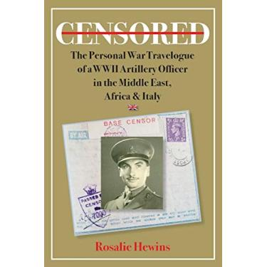 Censored: The Personal War Travelogue of a WWII Artillery Officer in the Middle East, Africa & Italy